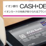 イオン銀行キャッシュ+デビットについて(イオンカードの特典が受けられるブランドデビット)